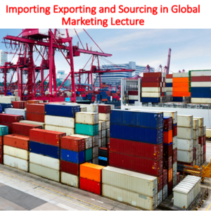 Importing Exporting and Sourcing in Global Marketing Lecture